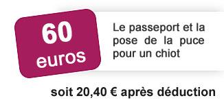 60 euros: le passeport et la pose de la puce pour un chiot soit 20 euros 40 après déduction